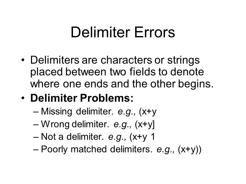 Delimiter Errors Delimiters are characters or strings placed between two fields to denote where one ends and the other begins.