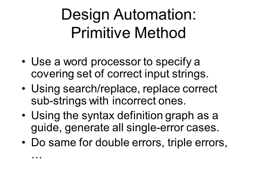 Design Automation: Primitive Method Use a word processor to specify a covering set of correct input strings.