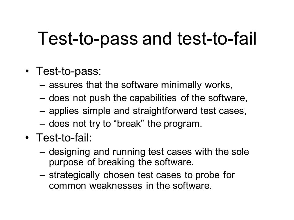 Test-to-pass and test-to-fail Test-to-pass: –assures that the software minimally works, –does not push the capabilities of the software, –applies simple and straightforward test cases, –does not try to break the program.