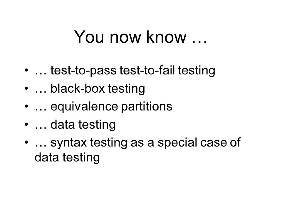 You now know … … test-to-pass test-to-fail testing … black-box testing … equivalence partitions … data testing … syntax testing as a special case of data testing