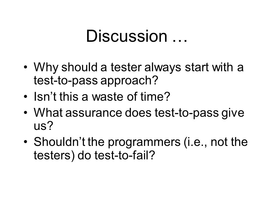 Discussion … Why should a tester always start with a test-to-pass approach.
