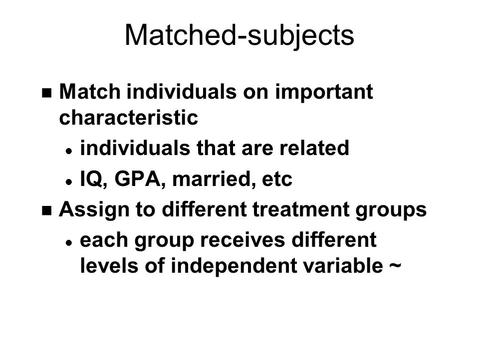Matched-subjects n Match individuals on important characteristic l individuals that are related l IQ, GPA, married, etc n Assign to different treatment groups l each group receives different levels of independent variable ~