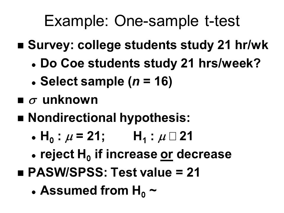 Example: One-sample t-test n Survey: college students study 21 hr/wk l Do Coe students study 21 hrs/week.