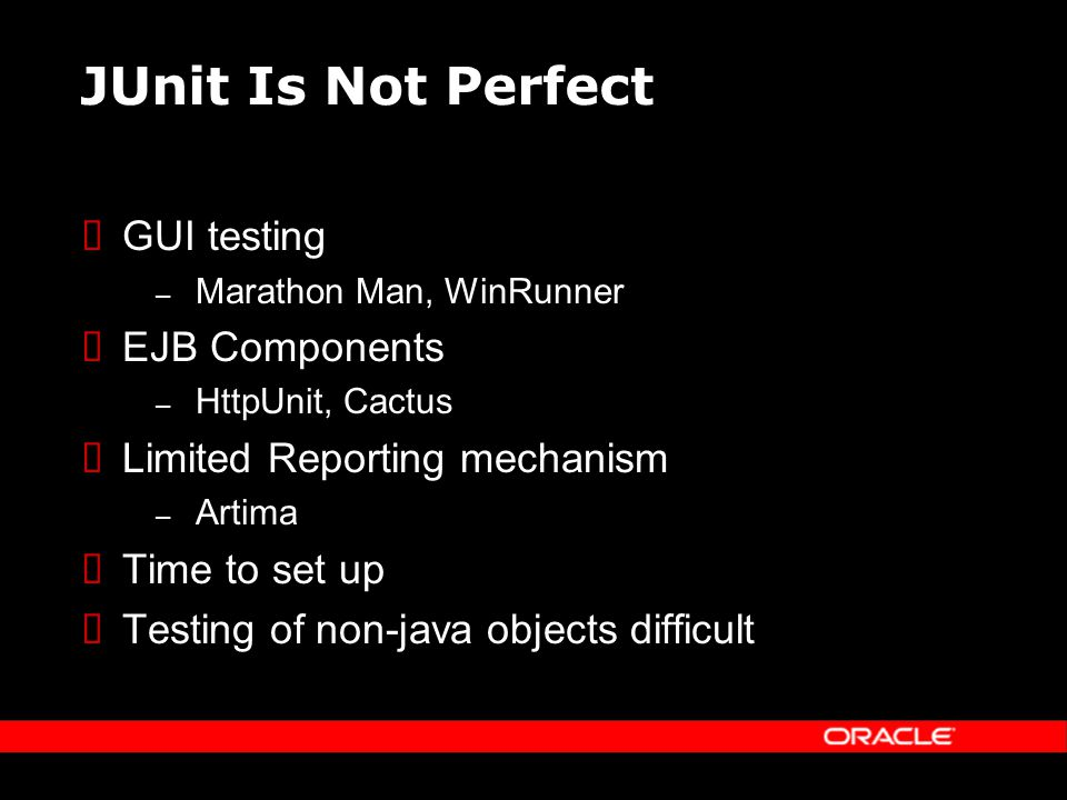 JUnit Is Not Perfect GUI testing – Marathon Man, WinRunner EJB Components – HttpUnit, Cactus Limited Reporting mechanism – Artima Time to set up Testing of non-java objects difficult