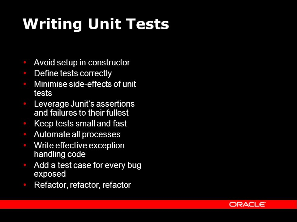 Writing Unit Tests Avoid setup in constructor Define tests correctly Minimise side-effects of unit tests Leverage Junits assertions and failures to their fullest Keep tests small and fast Automate all processes Write effective exception handling code Add a test case for every bug exposed Refactor, refactor, refactor