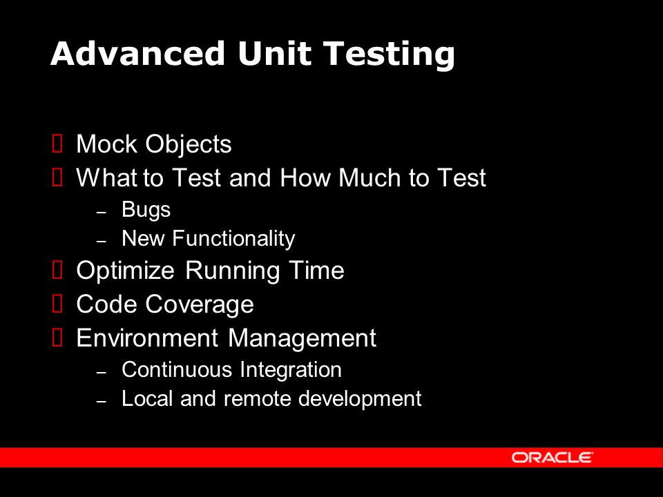 Advanced Unit Testing Mock Objects What to Test and How Much to Test – Bugs – New Functionality Optimize Running Time Code Coverage Environment Management – Continuous Integration – Local and remote development