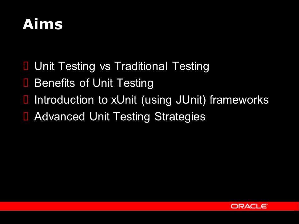 Aims Unit Testing vs Traditional Testing Benefits of Unit Testing Introduction to xUnit (using JUnit) frameworks Advanced Unit Testing Strategies