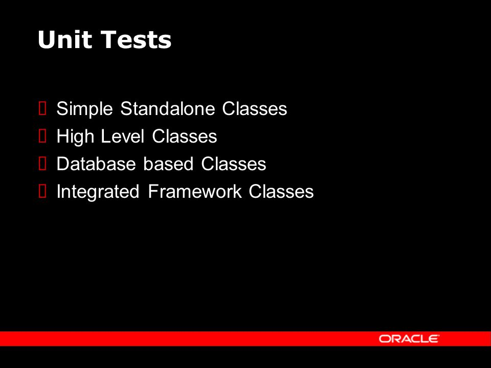 Unit Tests Simple Standalone Classes High Level Classes Database based Classes Integrated Framework Classes