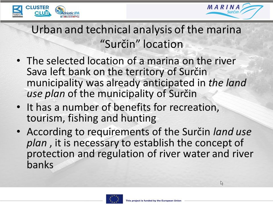 Urban and technical analysis of the marina Surčin location The selected location of a marina on the river Sava left bank on the territory of Surčin municipality was already anticipated in the land use plan of the municipality of Surčin It has a number of benefits for recreation, tourism, fishing and hunting According to requirements of the Surčin land use plan, it is necessary to establish the concept of protection and regulation of river water and river banks