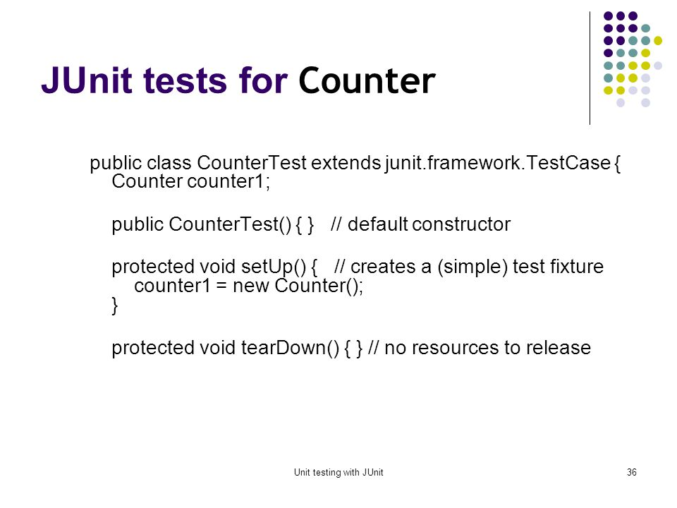 Unit testing with JUnit35 Example: Counter class We write the test methods before we write the code This has the advantages described earlier Depending on the JUnit tool we use, we may have to create the class first, and we may have to populate it with stubs (methods with empty bodies) Dont be alarmed if, in this simple example, the JUnit tests are more code than the class itself