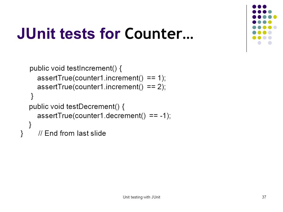 Unit testing with JUnit36 JUnit tests for Counter public class CounterTest extends junit.framework.TestCase { Counter counter1; public CounterTest() { } // default constructor protected void setUp() { // creates a (simple) test fixture counter1 = new Counter(); } protected void tearDown() { } // no resources to release