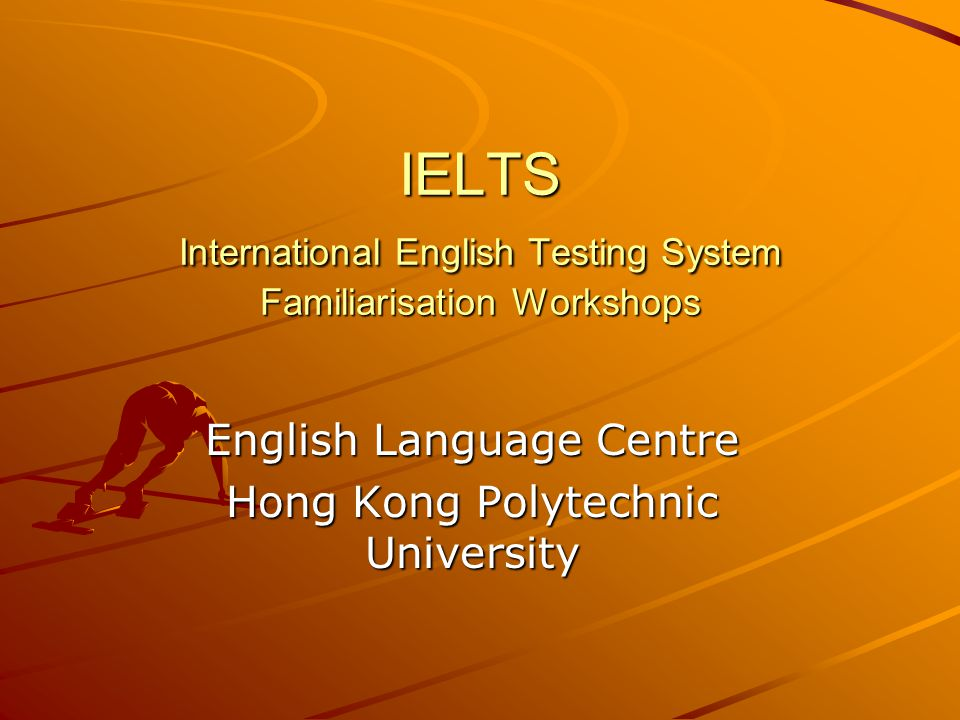 IELTS International English Testing System Familiarisation Workshops English Language Centre Hong Kong Polytechnic University