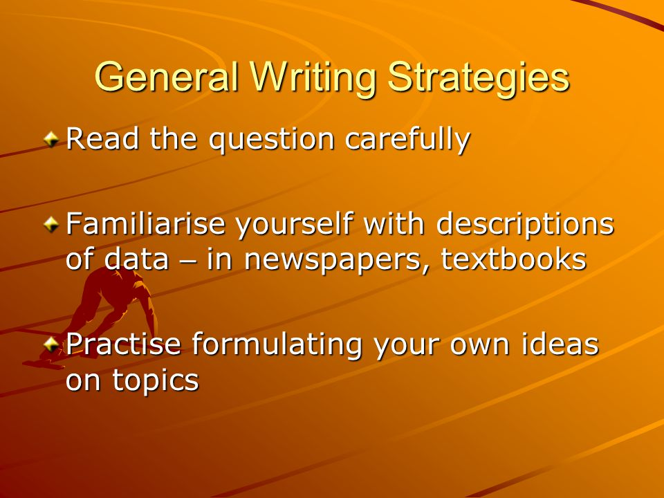 General Writing Strategies Read the question carefully Familiarise yourself with descriptions of data – in newspapers, textbooks Practise formulating your own ideas on topics