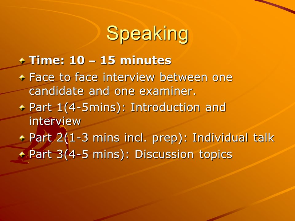 Speaking Time: 10 – 15 minutes Face to face interview between one candidate and one examiner.