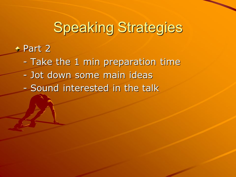 Speaking Strategies Part 2 - Take the 1 min preparation time - Jot down some main ideas - Sound interested in the talk