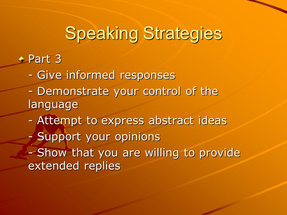 Speaking Strategies Part 3 - Give informed responses - Demonstrate your control of the language - Attempt to express abstract ideas - Support your opinions - Show that you are willing to provide extended replies