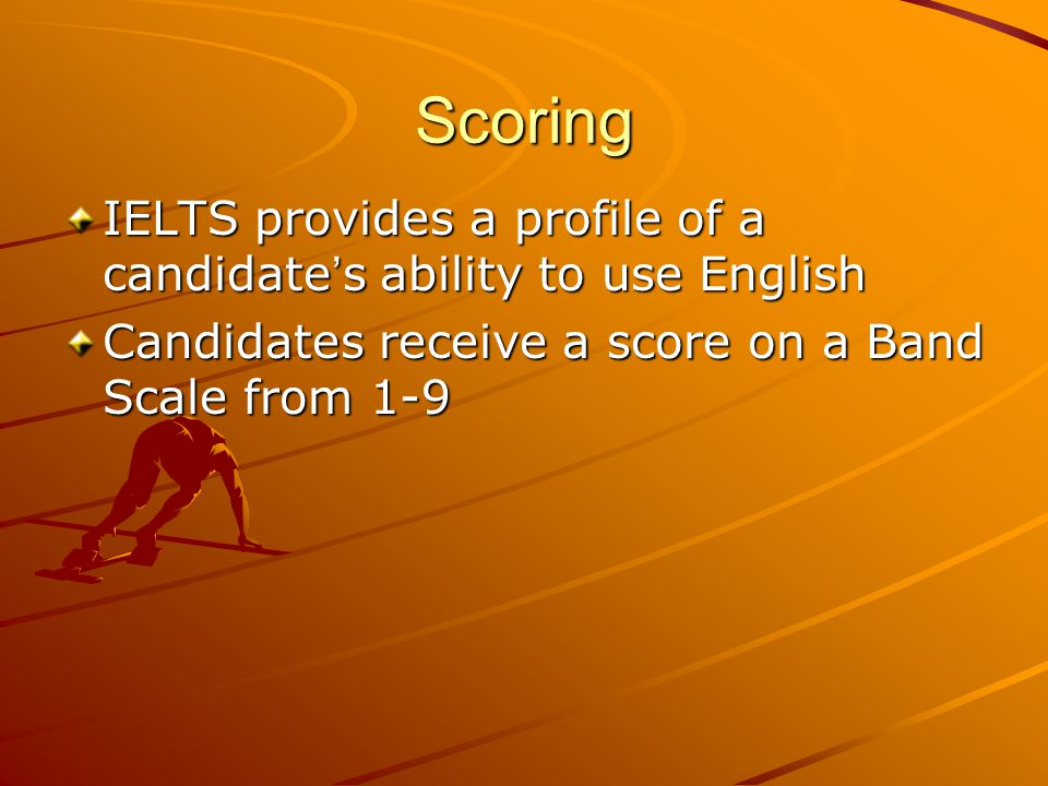 Scoring IELTS provides a profile of a candidate s ability to use English Candidates receive a score on a Band Scale from 1-9