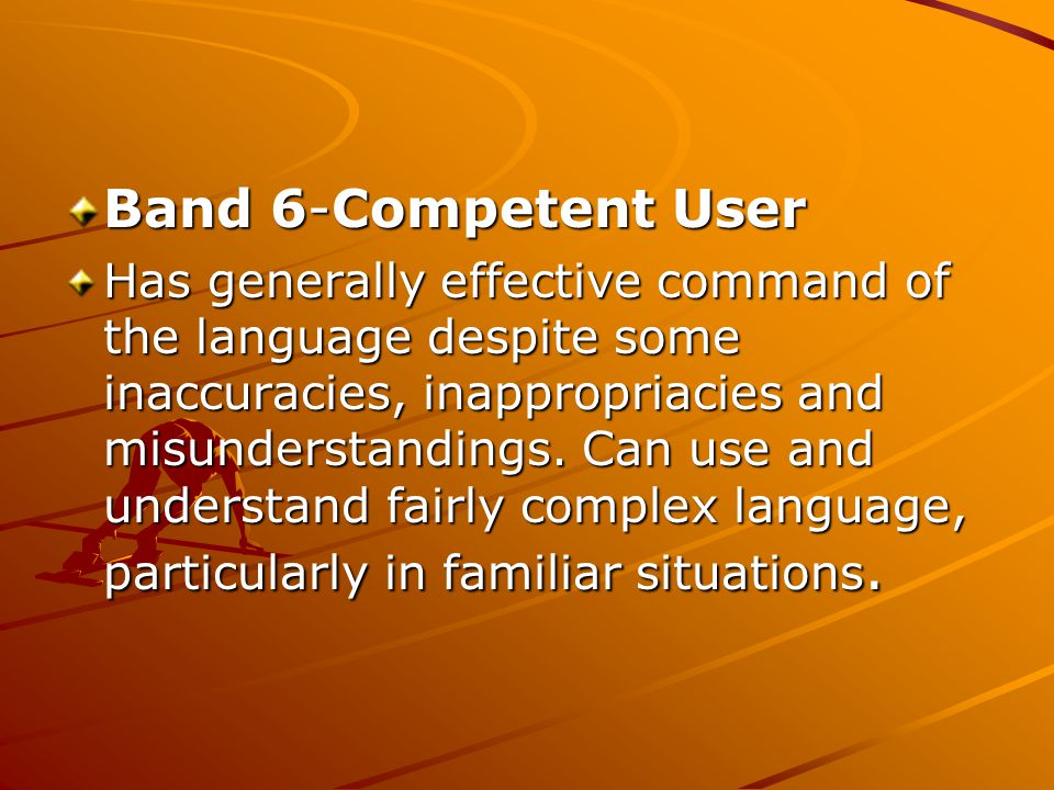 Band 6-Competent User Band 6-Competent User Has generally effective command of the language despite some inaccuracies, inappropriacies and misunderstandings.