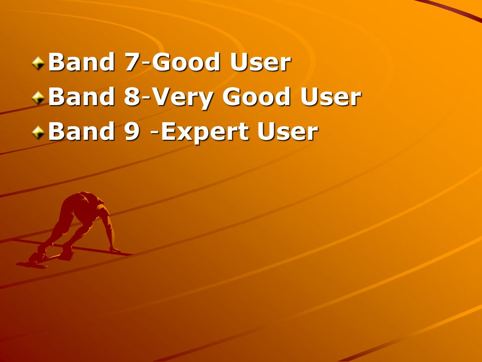 Band 7-Good User Band 7-Good User Band 8-Very Good User Band 8-Very Good User Band 9 -Expert User Band 9 -Expert User