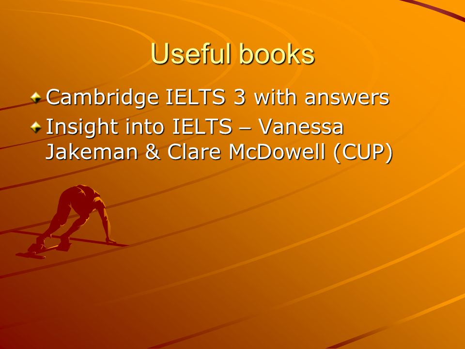 Useful books Cambridge IELTS 3 with answers Insight into IELTS – Vanessa Jakeman & Clare McDowell (CUP)