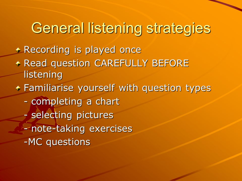 General listening strategies Recording is played once Read question CAREFULLY BEFORE listening Familiarise yourself with question types - completing a chart - selecting pictures - note-taking exercises -MC questions