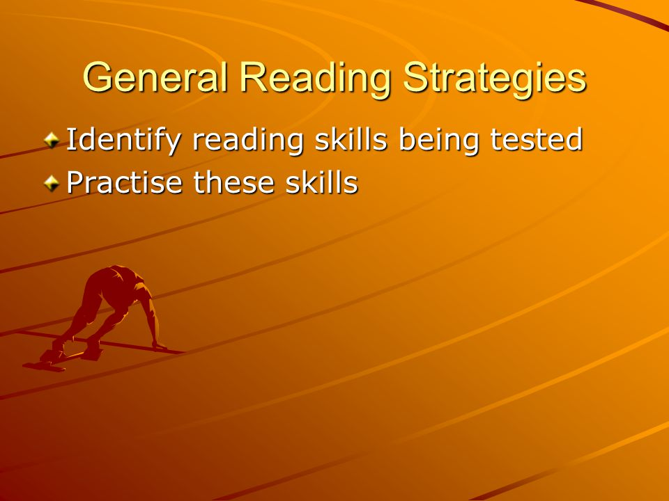 General Reading Strategies Identify reading skills being tested Practise these skills