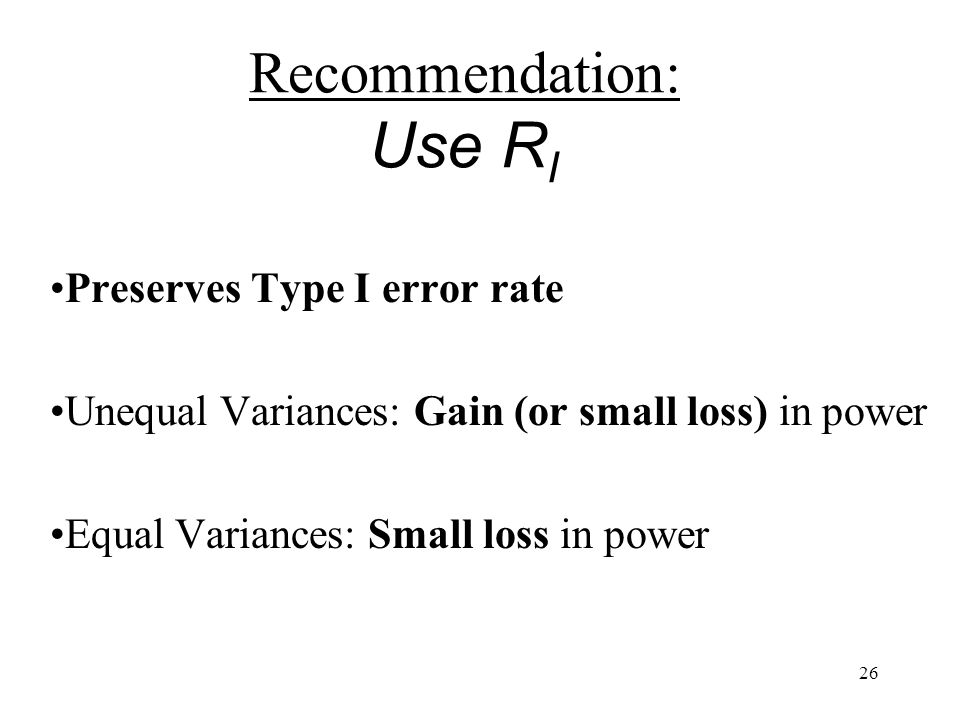 26 Recommendation: Use R I Preserves Type I error rate Unequal Variances: Gain (or small loss) in power Equal Variances: Small loss in power
