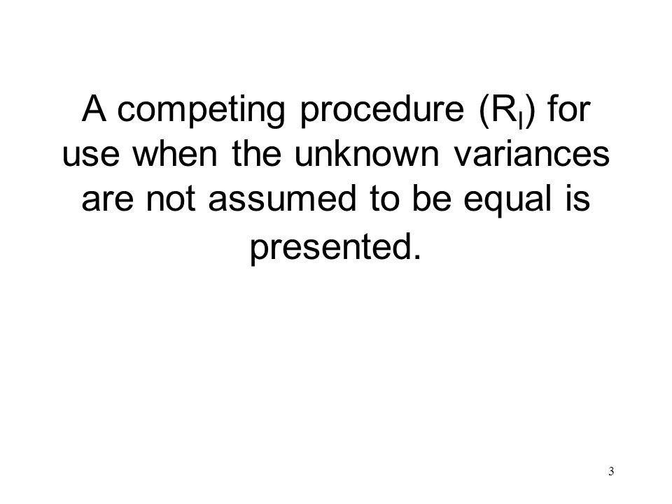 3 A competing procedure (R I ) for use when the unknown variances are not assumed to be equal is presented.