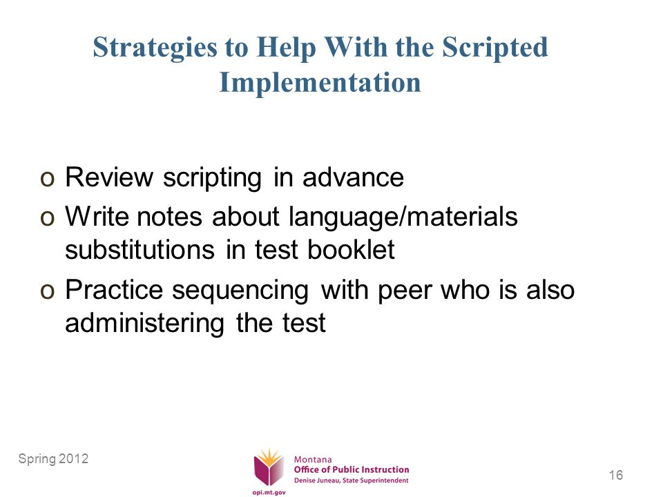 16 Strategies to Help With the Scripted Implementation oReview scripting in advance oWrite notes about language/materials substitutions in test booklet oPractice sequencing with peer who is also administering the test Spring 2012