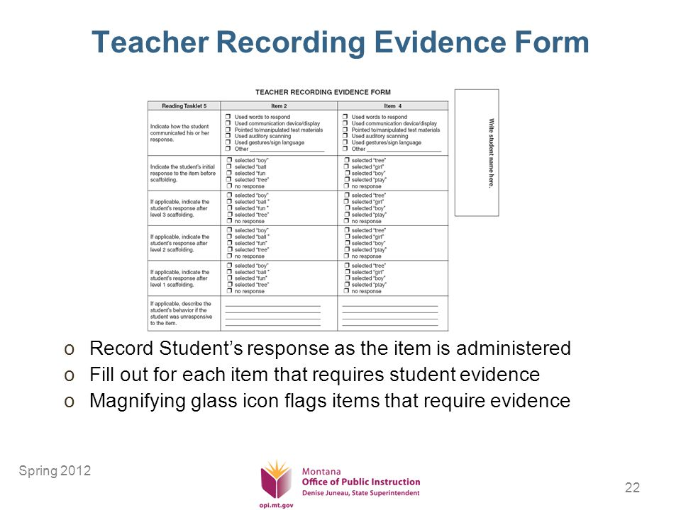22 Teacher Recording Evidence Form oRecord Students response as the item is administered oFill out for each item that requires student evidence oMagnifying glass icon flags items that require evidence Spring 2012