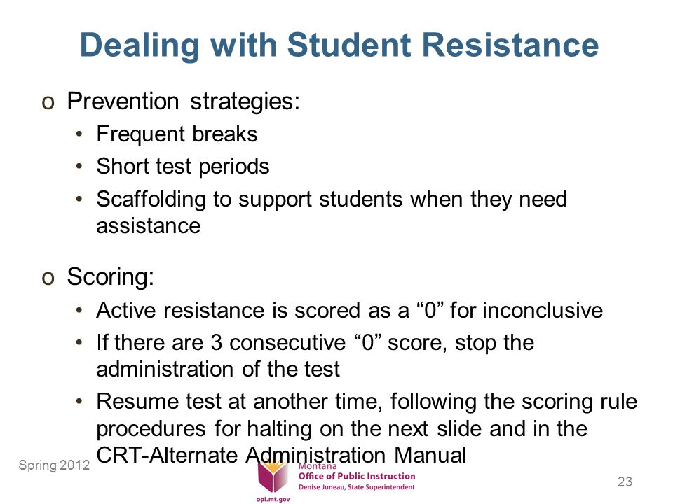 23 Dealing with Student Resistance oPrevention strategies: Frequent breaks Short test periods Scaffolding to support students when they need assistance oScoring: Active resistance is scored as a 0 for inconclusive If there are 3 consecutive 0 score, stop the administration of the test Resume test at another time, following the scoring rule procedures for halting on the next slide and in the CRT-Alternate Administration Manual Spring 2012