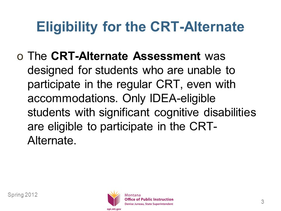 3 Eligibility for the CRT-Alternate oThe CRT-Alternate Assessment was designed for students who are unable to participate in the regular CRT, even with accommodations.