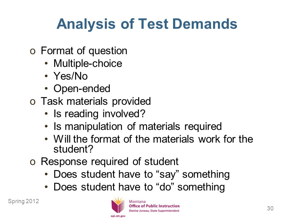 30 Analysis of Test Demands oFormat of question Multiple-choice Yes/No Open-ended oTask materials provided Is reading involved.