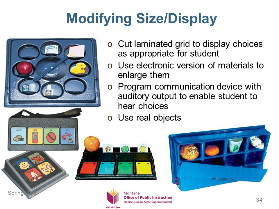 34 Modifying Size/Display oCut laminated grid to display choices as appropriate for student oUse electronic version of materials to enlarge them oProgram communication device with auditory output to enable student to hear choices oUse real objects Spring 2012