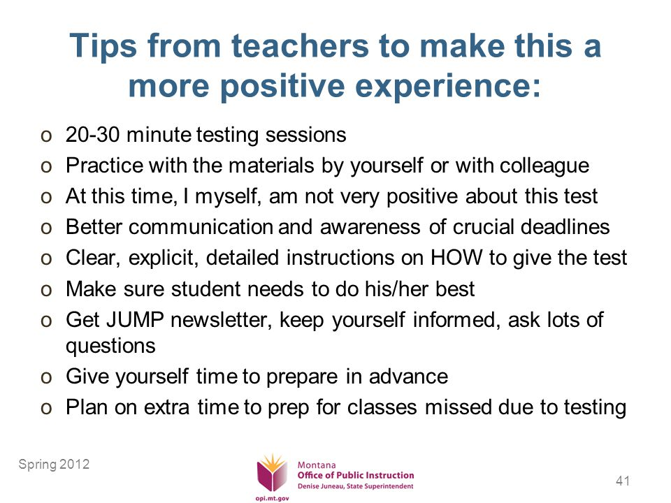 41 Tips from teachers to make this a more positive experience: o20-30 minute testing sessions oPractice with the materials by yourself or with colleague oAt this time, I myself, am not very positive about this test oBetter communication and awareness of crucial deadlines oClear, explicit, detailed instructions on HOW to give the test oMake sure student needs to do his/her best oGet JUMP newsletter, keep yourself informed, ask lots of questions oGive yourself time to prepare in advance oPlan on extra time to prep for classes missed due to testing Spring 2012