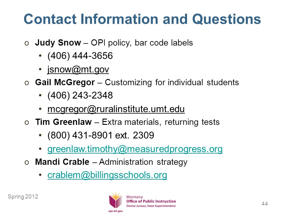44 Contact Information and Questions oJudy Snow – OPI policy, bar code labels (406) 444-3656 jsnow@mt.gov oGail McGregor – Customizing for individual students (406) 243-2348 mcgregor@ruralinstitute.umt.edu oTim Greenlaw – Extra materials, returning tests (800) 431-8901 ext.