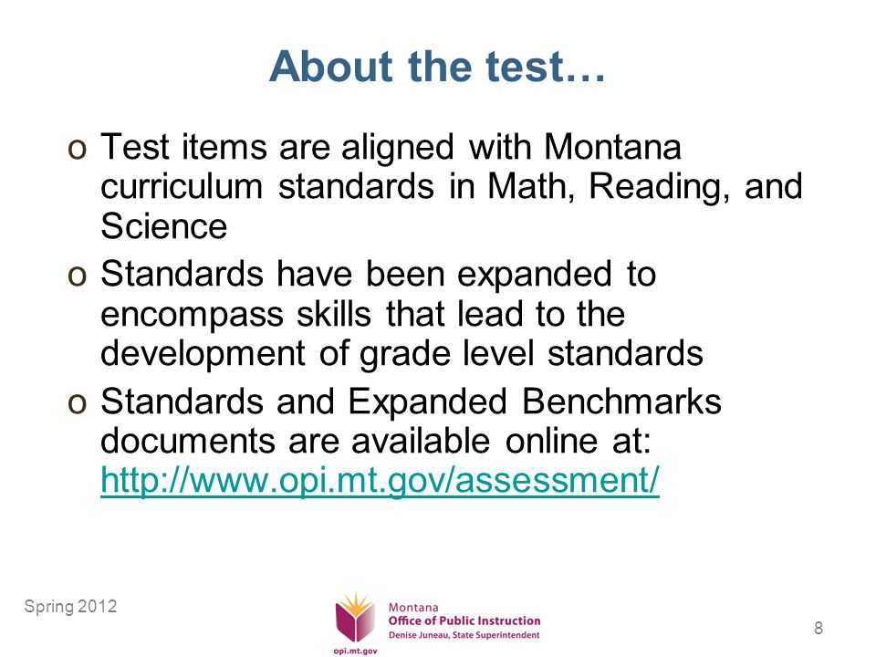 8 About the test… oTest items are aligned with Montana curriculum standards in Math, Reading, and Science oStandards have been expanded to encompass skills that lead to the development of grade level standards oStandards and Expanded Benchmarks documents are available online at: http://www.opi.mt.gov/assessment/ http://www.opi.mt.gov/assessment/ Spring 2012