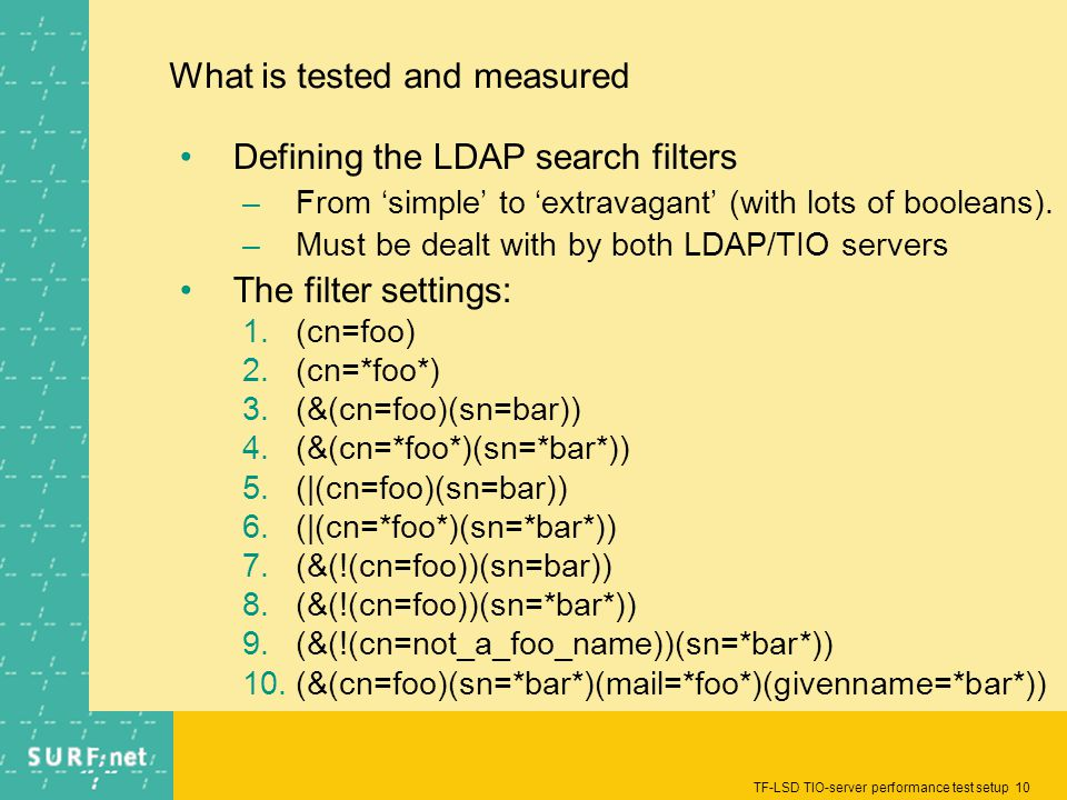 TF-LSD TIO-server performance test setup 10 What is tested and measured Defining the LDAP search filters –From simple to extravagant (with lots of booleans).
