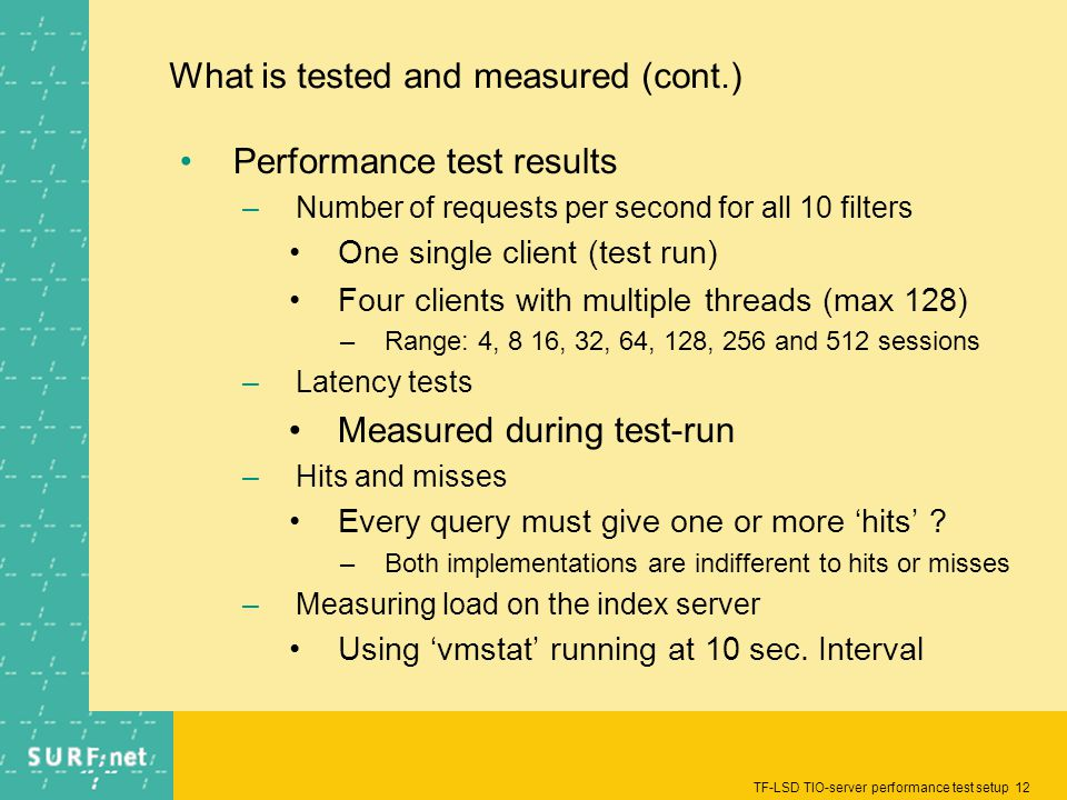 TF-LSD TIO-server performance test setup 12 What is tested and measured (cont.) Performance test results –Number of requests per second for all 10 filters One single client (test run) Four clients with multiple threads (max 128) –Range: 4, 8 16, 32, 64, 128, 256 and 512 sessions –Latency tests Measured during test-run –Hits and misses Every query must give one or more hits .