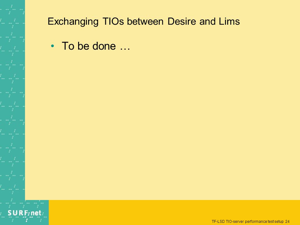 TF-LSD TIO-server performance test setup 24 Exchanging TIOs between Desire and Lims To be done …