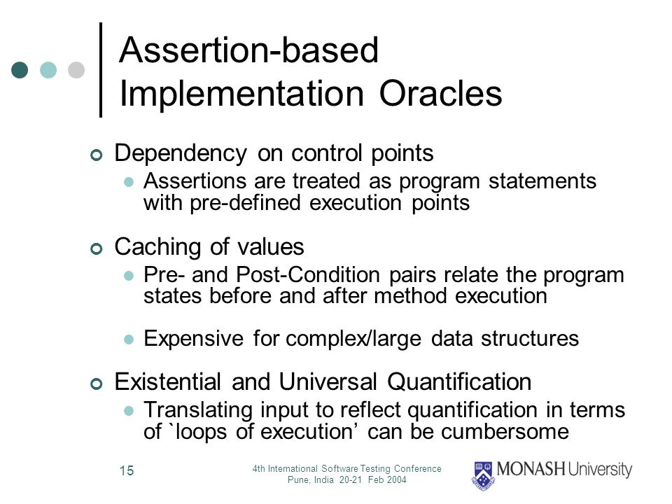 4th International Software Testing Conference Pune, India 20-21 Feb 2004 15 Assertion-based Implementation Oracles Dependency on control points Assertions are treated as program statements with pre-defined execution points Caching of values Pre- and Post-Condition pairs relate the program states before and after method execution Expensive for complex/large data structures Existential and Universal Quantification Translating input to reflect quantification in terms of `loops of execution can be cumbersome