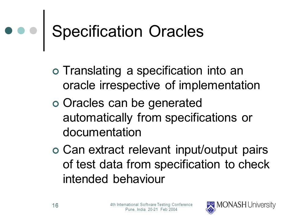 4th International Software Testing Conference Pune, India 20-21 Feb 2004 16 Specification Oracles Translating a specification into an oracle irrespective of implementation Oracles can be generated automatically from specifications or documentation Can extract relevant input/output pairs of test data from specification to check intended behaviour