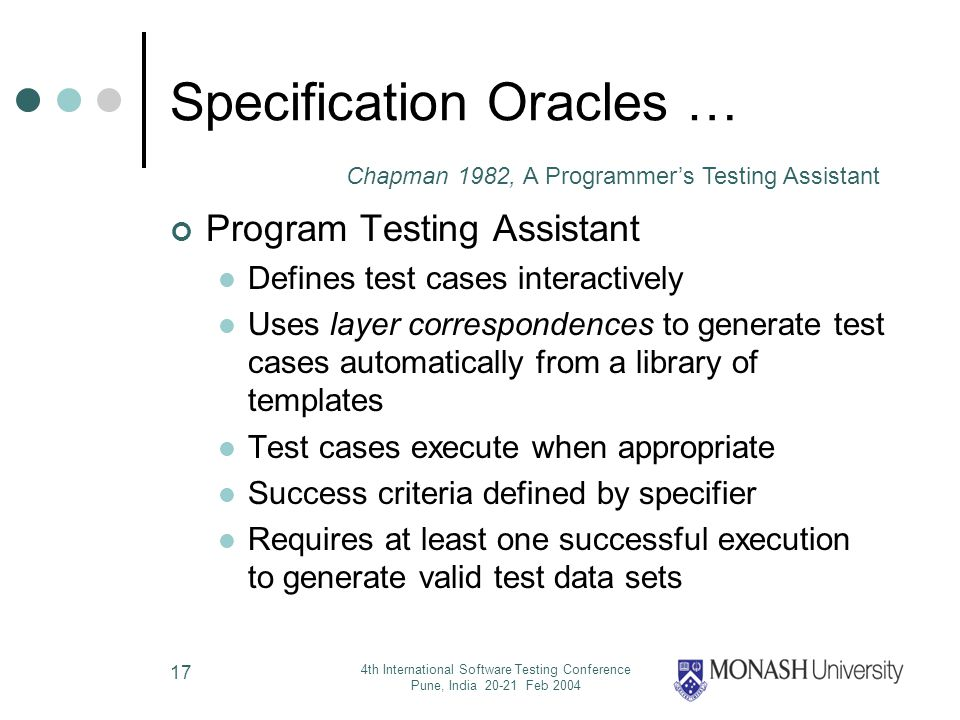 4th International Software Testing Conference Pune, India 20-21 Feb 2004 17 Specification Oracles … Program Testing Assistant Defines test cases interactively Uses layer correspondences to generate test cases automatically from a library of templates Test cases execute when appropriate Success criteria defined by specifier Requires at least one successful execution to generate valid test data sets Chapman 1982, A Programmers Testing Assistant
