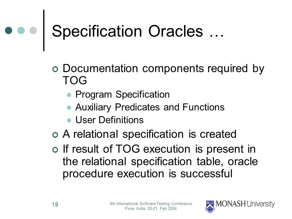 4th International Software Testing Conference Pune, India 20-21 Feb 2004 19 Specification Oracles … Documentation components required by TOG Program Specification Auxiliary Predicates and Functions User Definitions A relational specification is created If result of TOG execution is present in the relational specification table, oracle procedure execution is successful