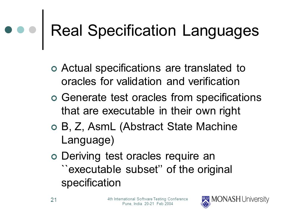 4th International Software Testing Conference Pune, India 20-21 Feb 2004 21 Real Specification Languages Actual specifications are translated to oracles for validation and verification Generate test oracles from specifications that are executable in their own right B, Z, AsmL (Abstract State Machine Language) Deriving test oracles require an ``executable subset of the original specification
