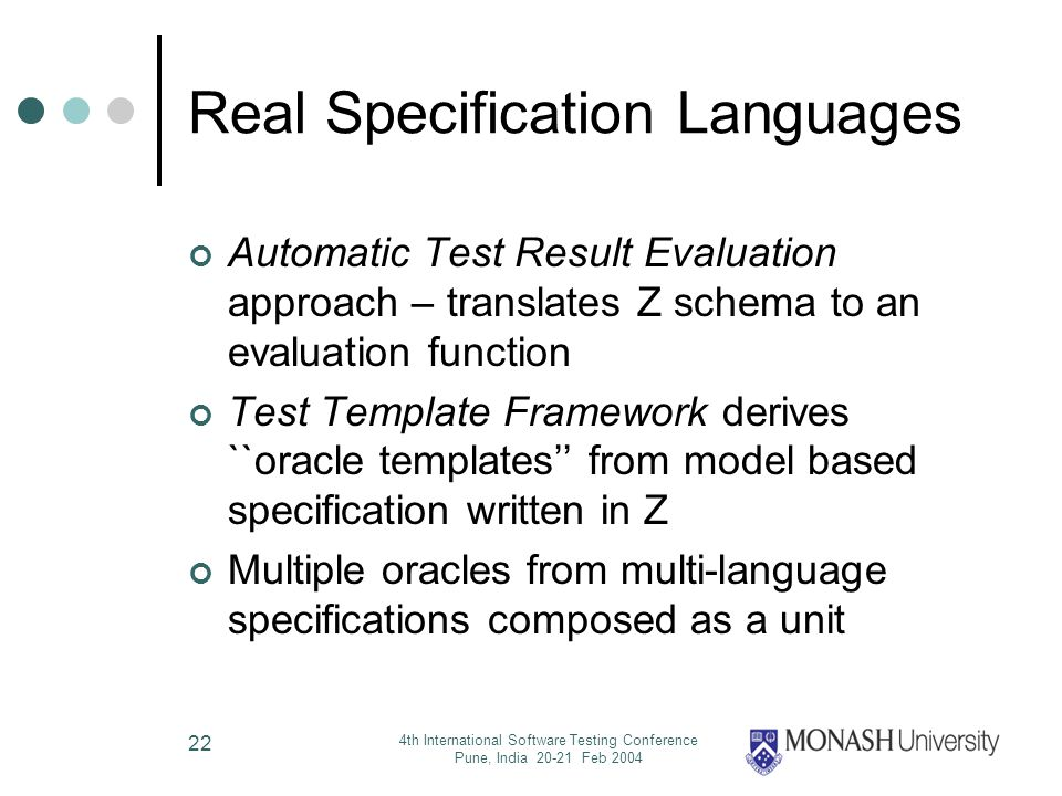 4th International Software Testing Conference Pune, India 20-21 Feb 2004 22 Real Specification Languages Automatic Test Result Evaluation approach – translates Z schema to an evaluation function Test Template Framework derives ``oracle templates from model based specification written in Z Multiple oracles from multi-language specifications composed as a unit