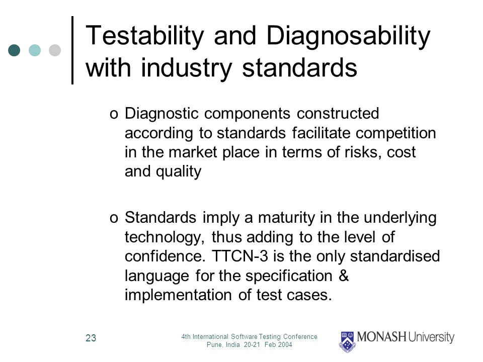 4th International Software Testing Conference Pune, India 20-21 Feb 2004 23 Testability and Diagnosability with industry standards oDiagnostic components constructed according to standards facilitate competition in the market place in terms of risks, cost and quality oStandards imply a maturity in the underlying technology, thus adding to the level of confidence.