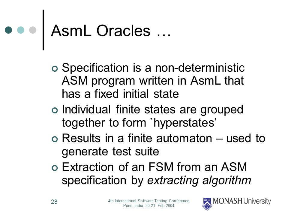4th International Software Testing Conference Pune, India 20-21 Feb 2004 28 AsmL Oracles … Specification is a non-deterministic ASM program written in AsmL that has a fixed initial state Individual finite states are grouped together to form `hyperstates Results in a finite automaton – used to generate test suite Extraction of an FSM from an ASM specification by extracting algorithm