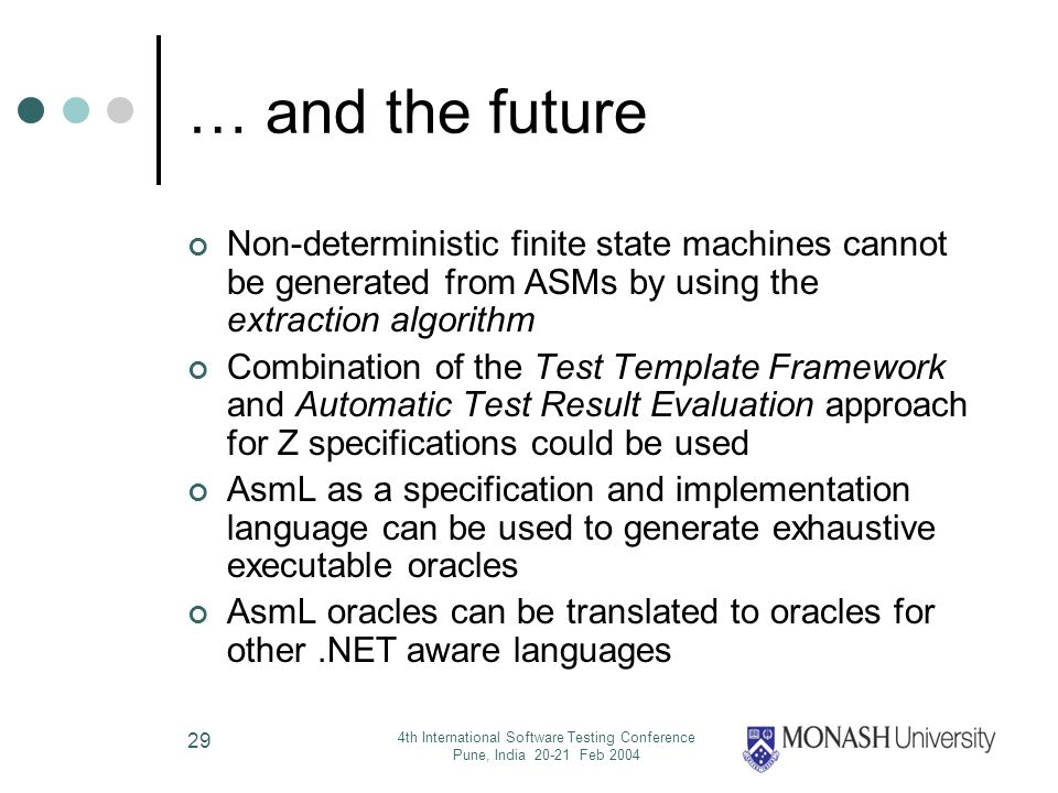 4th International Software Testing Conference Pune, India 20-21 Feb 2004 29 … and the future Non-deterministic finite state machines cannot be generated from ASMs by using the extraction algorithm Combination of the Test Template Framework and Automatic Test Result Evaluation approach for Z specifications could be used AsmL as a specification and implementation language can be used to generate exhaustive executable oracles AsmL oracles can be translated to oracles for other.NET aware languages