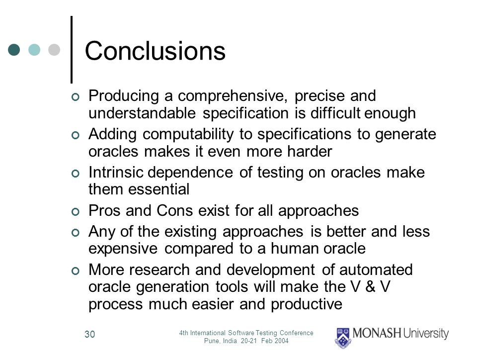 4th International Software Testing Conference Pune, India 20-21 Feb 2004 30 Conclusions Producing a comprehensive, precise and understandable specification is difficult enough Adding computability to specifications to generate oracles makes it even more harder Intrinsic dependence of testing on oracles make them essential Pros and Cons exist for all approaches Any of the existing approaches is better and less expensive compared to a human oracle More research and development of automated oracle generation tools will make the V & V process much easier and productive